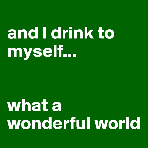 and I drink to myself...   what a wonderful world