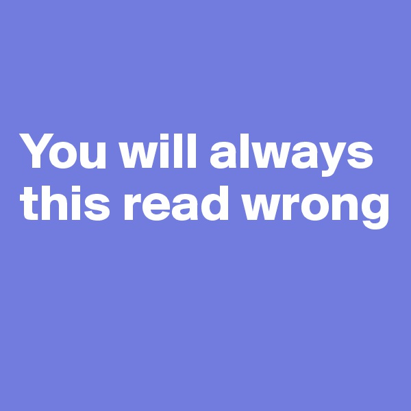 You will always this read wrong