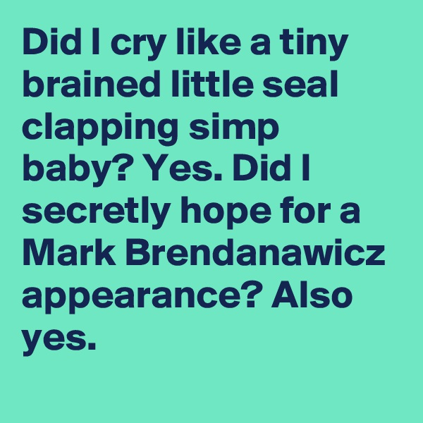 Did I cry like a tiny brained little seal clapping simp baby? Yes. Did I secretly hope for a Mark Brendanawicz appearance? Also yes.