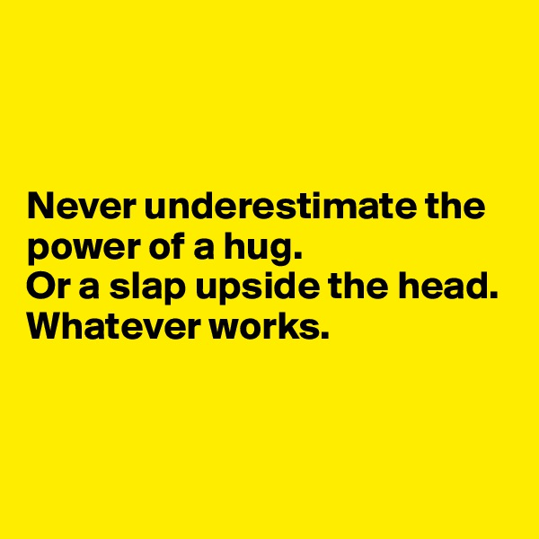 Never underestimate the power of a hug.  Or a slap upside the head. Whatever works.