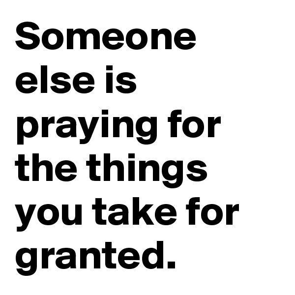 Someone else is praying for the things you take for granted.