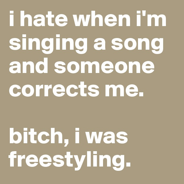 i hate when i'm singing a song and someone corrects me.  bitch, i was freestyling.