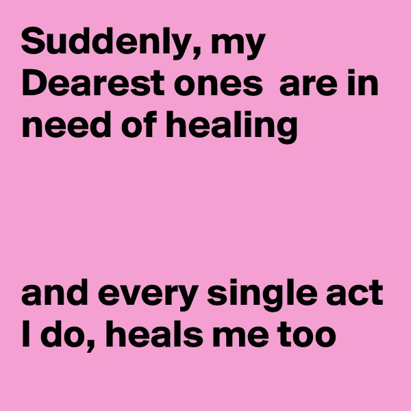 Suddenly, my Dearest ones  are in need of healing     and every single act I do, heals me too