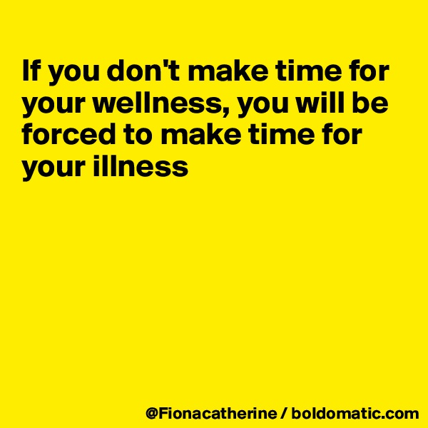 If you don't make time for your wellness, you will be forced to make time for your illness