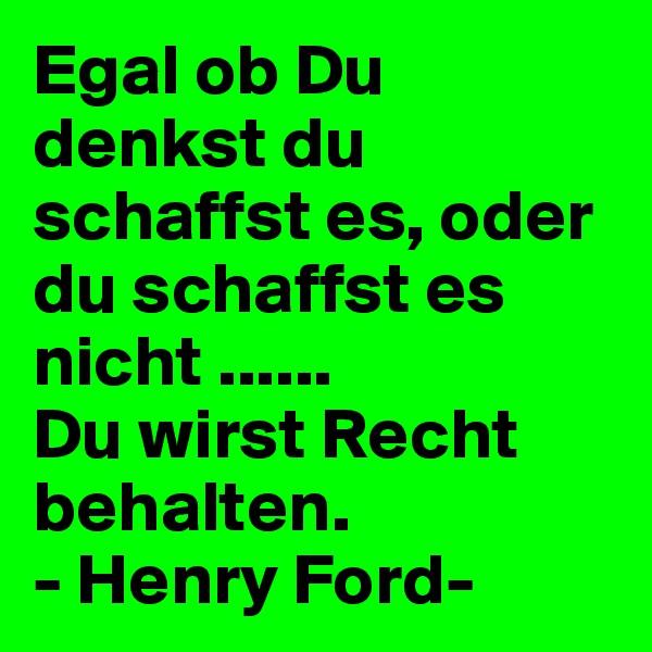 Egal ob Du denkst du schaffst es, oder du schaffst es nicht ...... Du wirst Recht behalten. - Henry Ford-