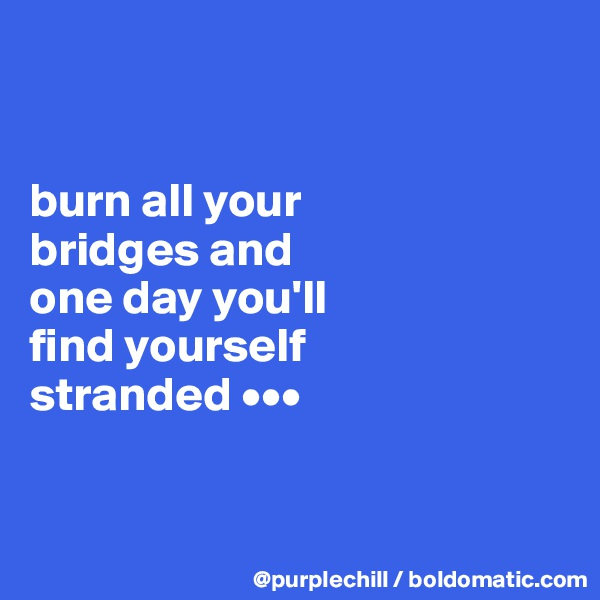 burn all your  bridges and  one day you'll  find yourself  stranded •••