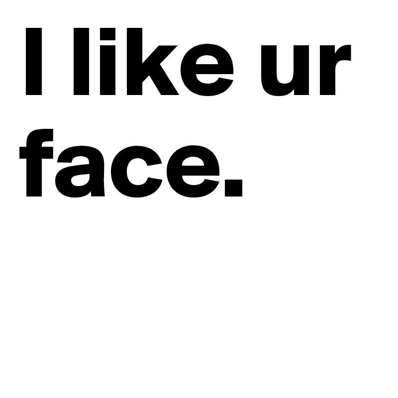 I like ur face.