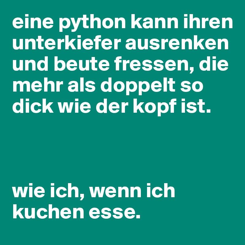 eine python kann ihren unterkiefer ausrenken und beute fressen, die mehr als doppelt so dick wie der kopf ist.    wie ich, wenn ich kuchen esse.