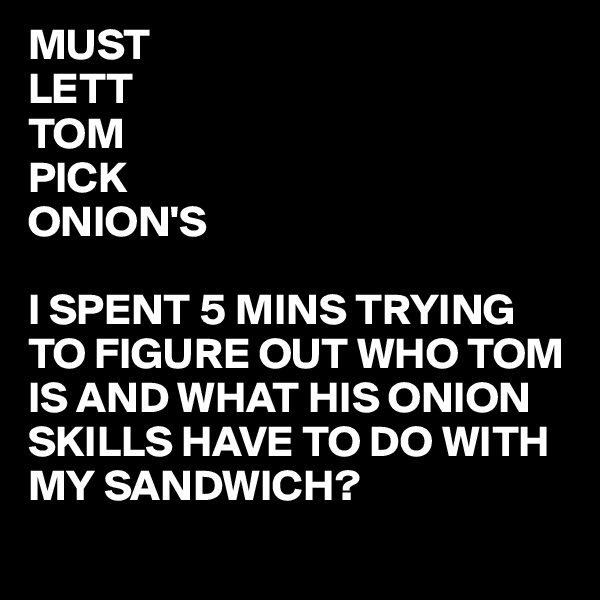 MUST LETT TOM PICK ONION'S  I SPENT 5 MINS TRYING TO FIGURE OUT WHO TOM IS AND WHAT HIS ONION SKILLS HAVE TO DO WITH MY SANDWICH?