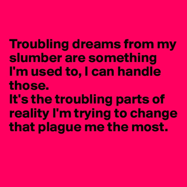 Troubling dreams from my slumber are something I'm used to, I can handle those. It's the troubling parts of reality I'm trying to change that plague me the most.