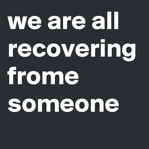 we are all recovering frome someone