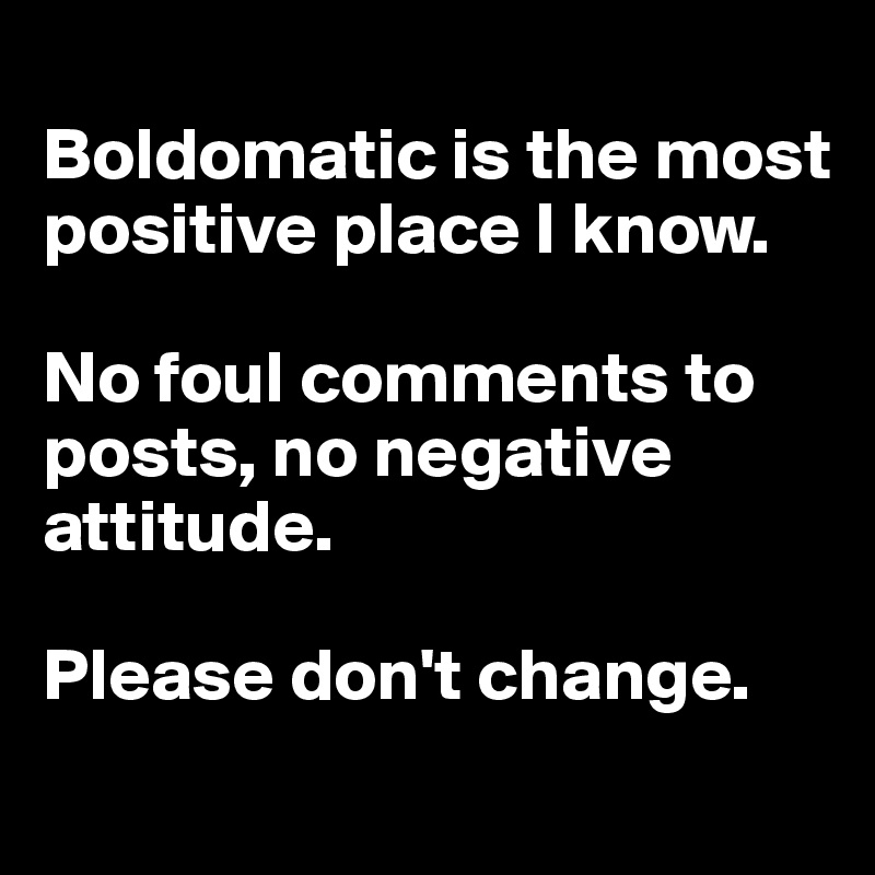 Boldomatic is the most positive place I know.   No foul comments to posts, no negative attitude.   Please don't change.