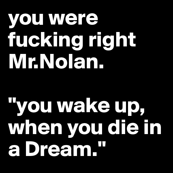"""you were fucking right     Mr.Nolan.  """"you wake up, when you die in a Dream."""""""