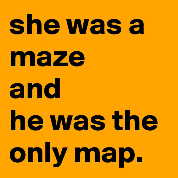 she was a maze  and  he was the only map.