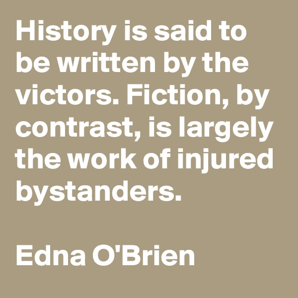 History is said to be written by the victors. Fiction, by contrast, is largely the work of injured bystanders.  Edna O'Brien
