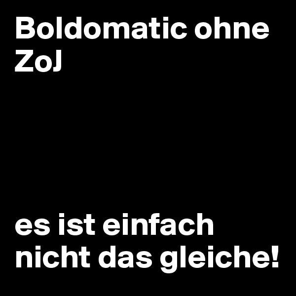 Boldomatic ohne ZoJ     es ist einfach nicht das gleiche!