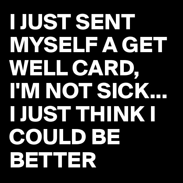I JUST SENT MYSELF A GET WELL CARD, I'M NOT SICK... I JUST THINK I COULD BE BETTER