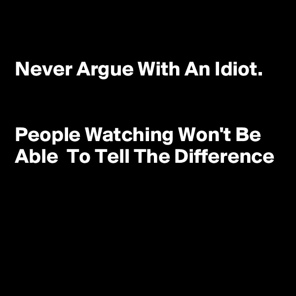 Never Argue With An Idiot.    People Watching Won't Be Able  To Tell The Difference
