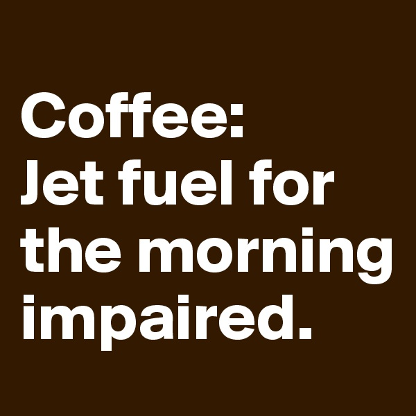 Coffee:   Jet fuel for the morning impaired.