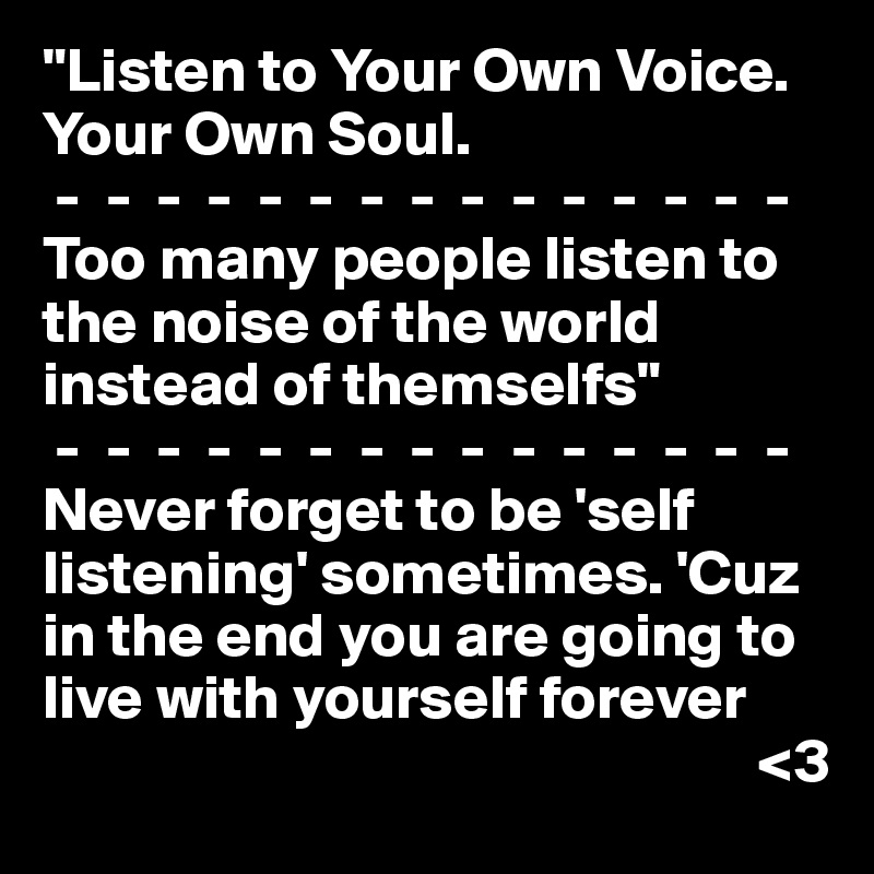 """""""Listen to Your Own Voice. Your Own Soul.    -  -  -  -  -  -  -  -  -  -  -  -  -  -  - Too many people listen to the noise of the world instead of themselfs""""  -  -  -  -  -  -  -  -  -  -  -  -  -  -  - Never forget to be 'self listening' sometimes. 'Cuz in the end you are going to live with yourself forever                                                                <3"""