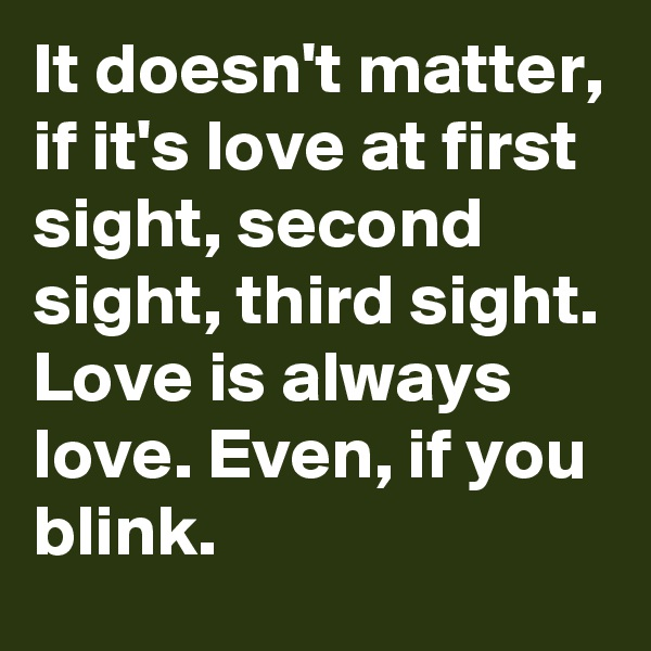 It doesn't matter, if it's love at first sight, second sight, third sight. Love is always love. Even, if you blink.