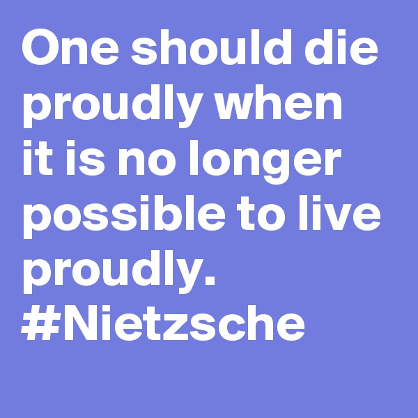 One should die proudly when it is no longer possible to live proudly. #Nietzsche