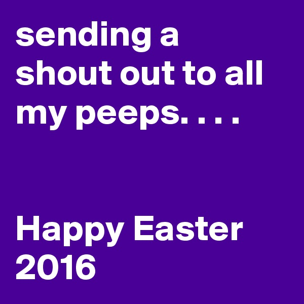 sending a shout out to all my peeps. . . .   Happy Easter 2016