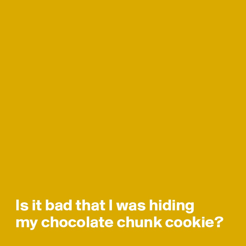 Is it bad that I was hiding   my chocolate chunk cookie?