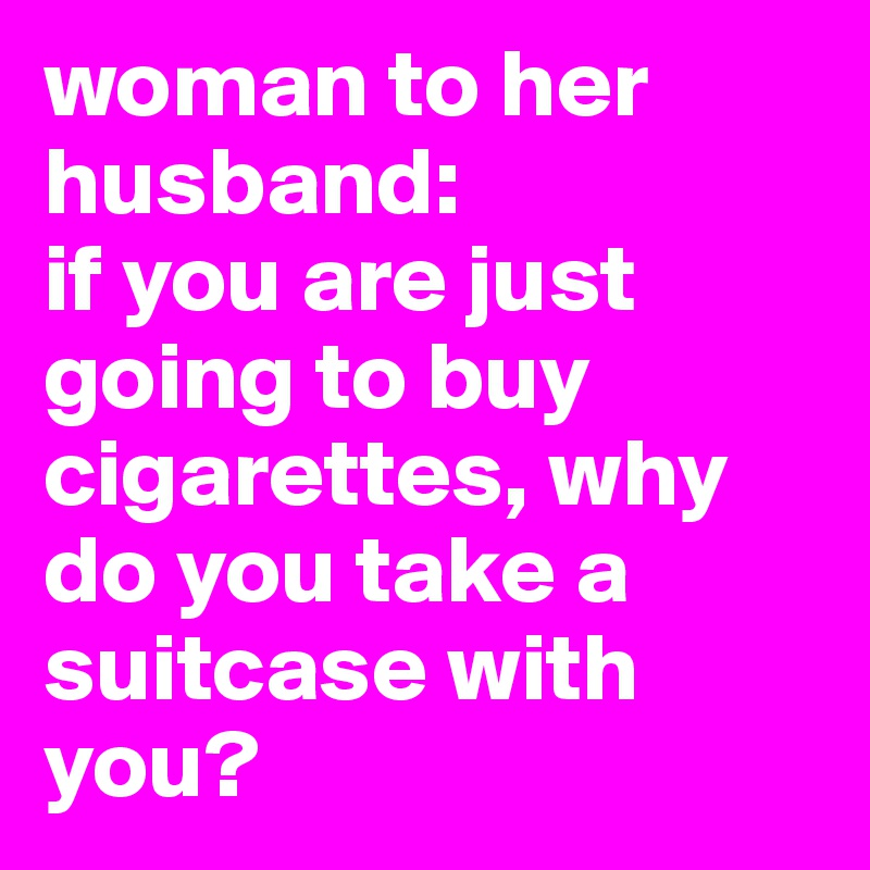 woman to her husband: if you are just going to buy cigarettes, why do you take a suitcase with you?