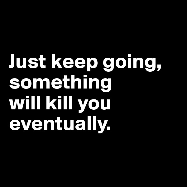 Just keep going, something  will kill you eventually.