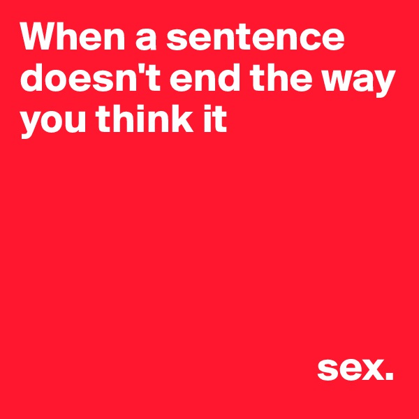 When a sentence doesn't end the way you think it                                           sex.