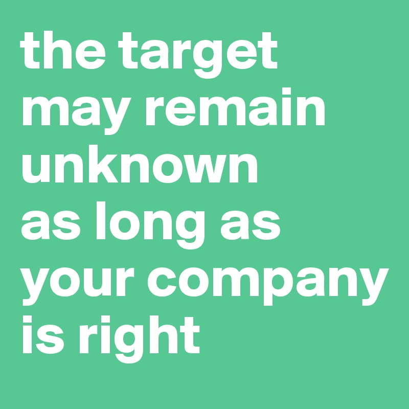 the target may remain unknown  as long as your company is right