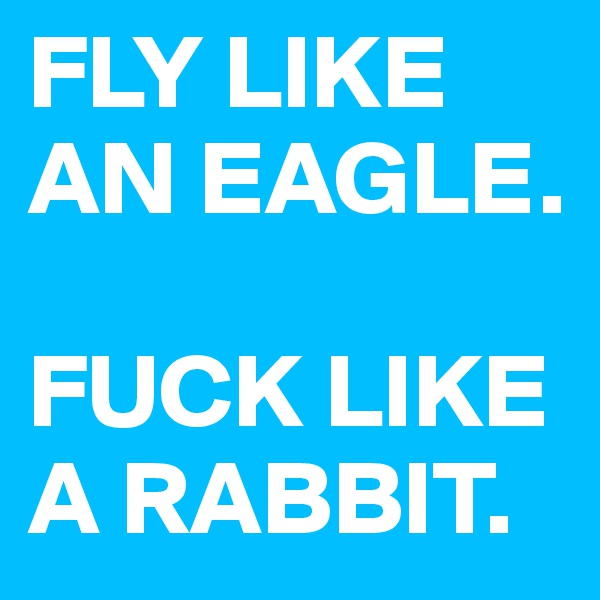 FLY LIKE AN EAGLE.   FUCK LIKE A RABBIT.
