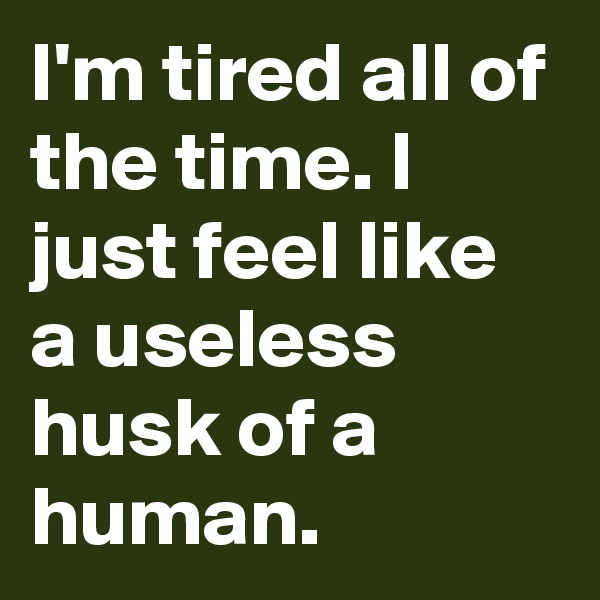 I'm tired all of the time. I just feel like a useless husk of a human.