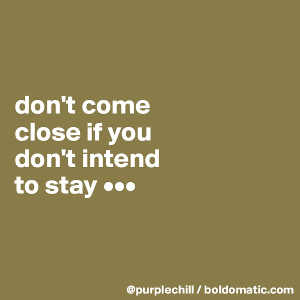 don't come  close if you  don't intend  to stay •••