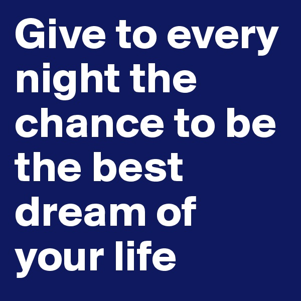 Give to every night the chance to be the best dream of your life