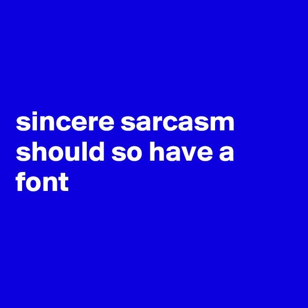 sincere sarcasm should so have a font