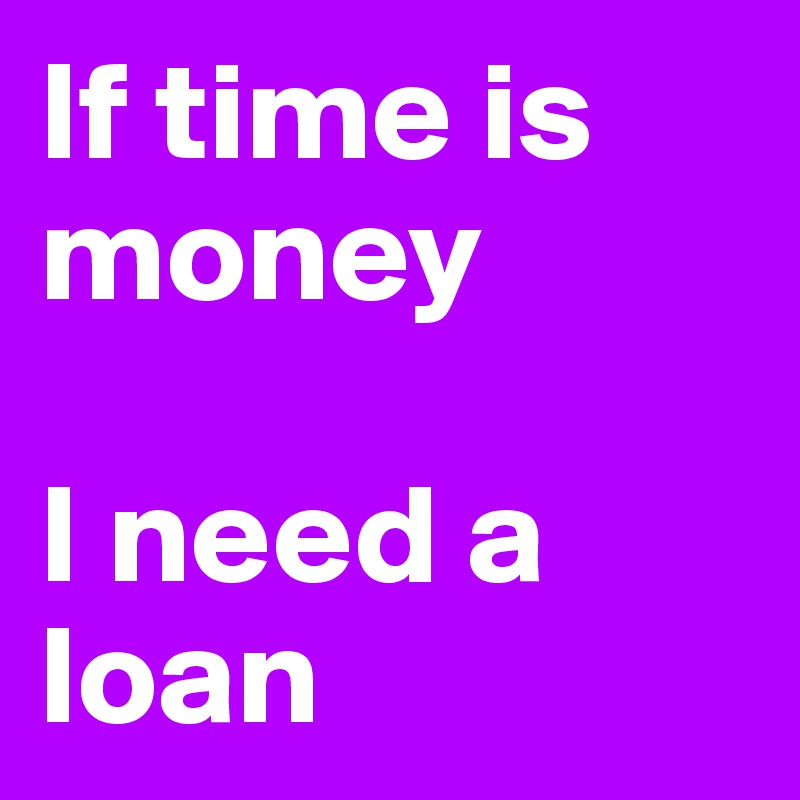 If time is money   I need a loan