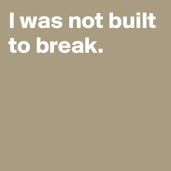 I was not built to break.