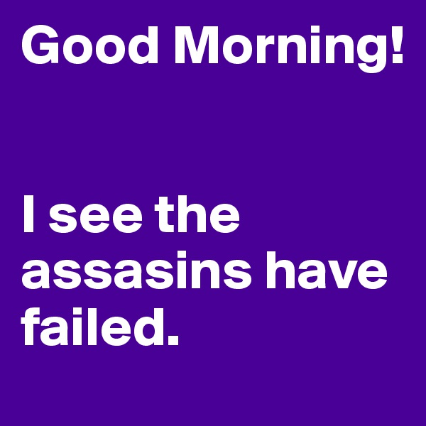 Good Morning!   I see the assasins have       failed.