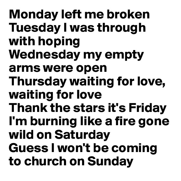 Monday left me broken Tuesday I was through with hoping Wednesday my empty arms were open Thursday waiting for love, waiting for love Thank the stars it's Friday I'm burning like a fire gone wild on Saturday Guess I won't be coming to church on Sunday