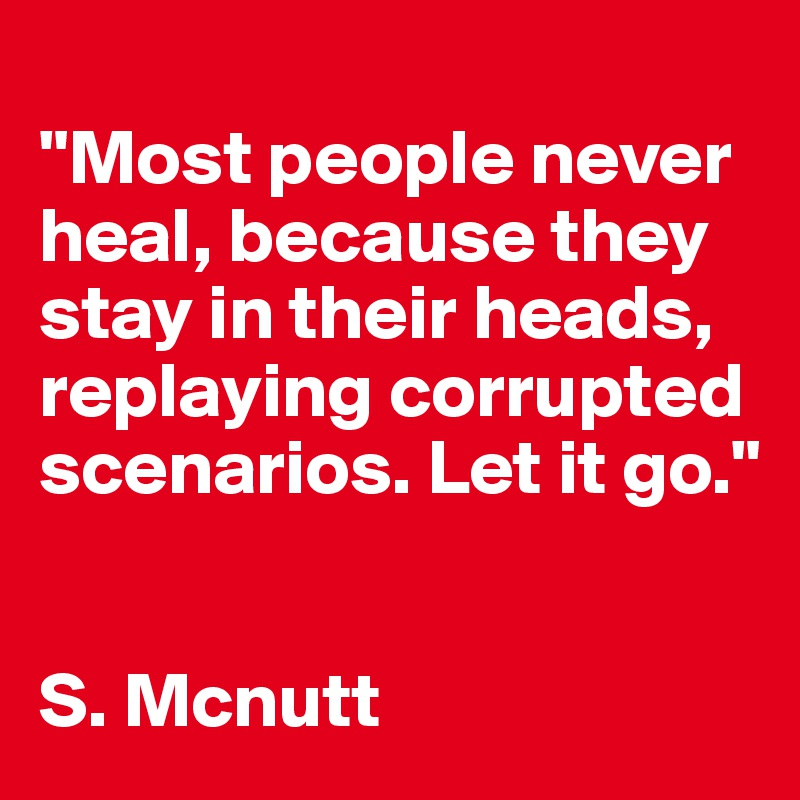 """""""Most people never heal, because they stay in their heads, replaying corrupted scenarios. Let it go.""""   S. Mcnutt"""