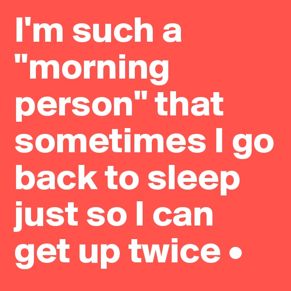 "I'm such a ""morning person"" that sometimes I go back to sleep just so I can get up twice •"