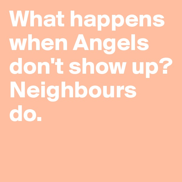 What happens when Angels don't show up?Neighbours do.
