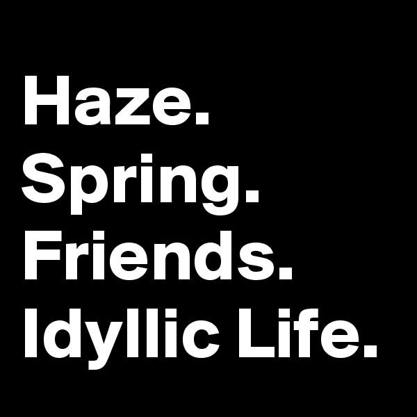 Haze. Spring. Friends. Idyllic Life.