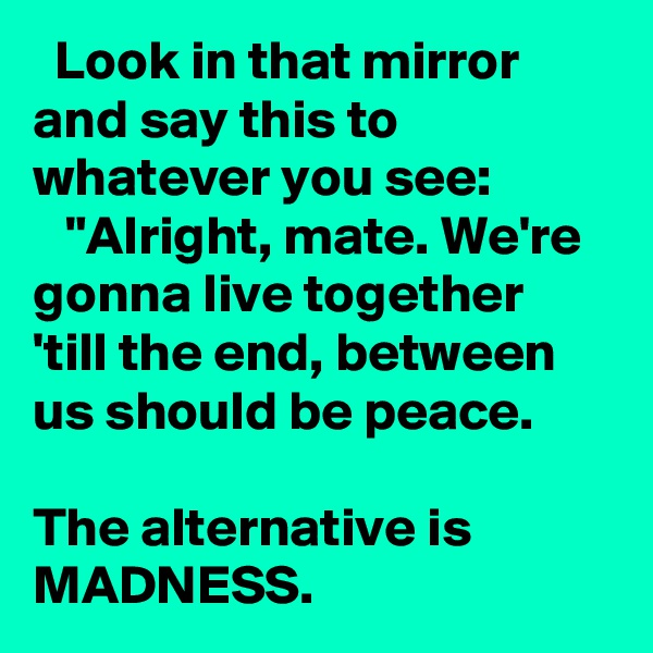 "Look in that mirror and say this to whatever you see:    ""Alright, mate. We're gonna live together 'till the end, between us should be peace.         The alternative is  MADNESS."