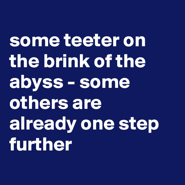 some teeter on the brink of the abyss - some others are already one step further