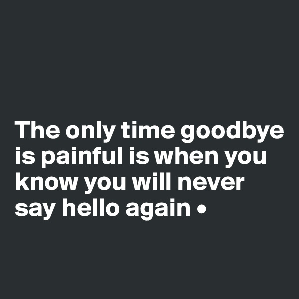 The only time goodbye is painful is when you know you will never say hello again •