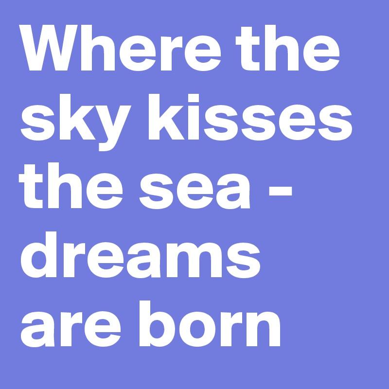 Where the sky kisses the sea - dreams are born
