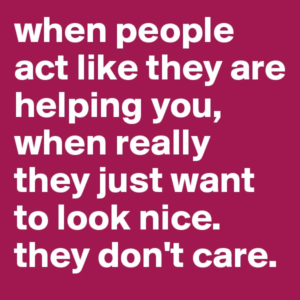 when people act like they are helping you, when really they just want to look nice. they don't care.